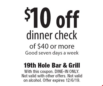 $10 off dinner check of $40 or more Good seven days a week. With this coupon. DINE-IN ONLY. Not valid with other offers. Not valid on alcohol. Offer expires 12/6/19.