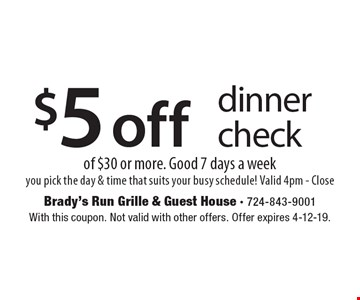 $5off dinner check of $30 or more. Good 7 days a week. You pick the day & time that suits your busy schedule! Valid 4pm-Close. With this coupon. Not valid with other offers. Offer expires 4-12-19.