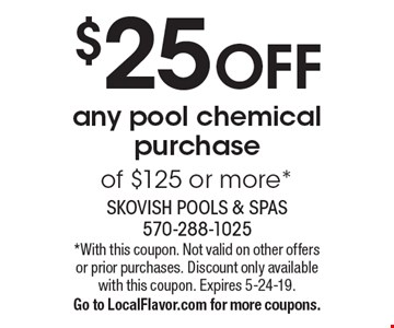$25 OFF any pool chemical purchase of $125 or more*. *With this coupon. Not valid on other offers or prior purchases. Discount only available with this coupon. Expires 5-24-19. Go to LocalFlavor.com for more coupons.