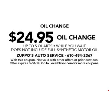 $24.95 Oil Change. up to 5 qUARTS - WHILE YOU WAIT. Does not include full synthetic motor oil. With this coupon. Not valid with other offers or prior services. Offer expires 8-31-19. Go to LocalFlavor.com for more coupons.