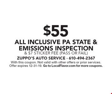 $55 all inclusive PA State & Emissions Inspection & $7 sticker fee (pass or fail). With this coupon. Not valid with other offers or prior services. Offer expires 12-31-19. Go to LocalFlavor.com for more coupons.