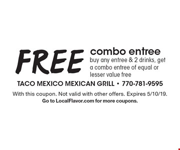 FREE combo entreebuy any entree & 2 drinks, get a combo entree of equal or lesser value free. With this coupon. Not valid with other offers. Expires 5/10/19.Go to LocalFlavor.com for more coupons.