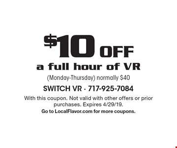 $10 Off a full hour of VR (Monday-Thursday) normally $40. With this coupon. Not valid with other offers or prior purchases. Expires 4/29/19.Go to LocalFlavor.com for more coupons.