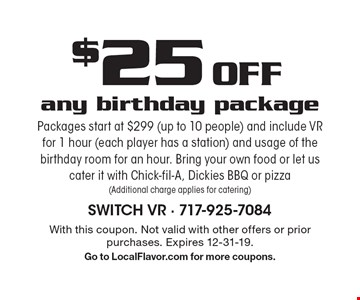 $25 Off any birthday package Packages start at $299 (up to 10 people) and include VR for 1 hour (each player has a station) and usage of the birthday room for an hour. Bring your own food or let us cater it with Chick-fil-A, Dickies BBQ or pizza (Additional charge applies for catering). With this coupon. Not valid with other offers or prior purchases. Expires 12-31-19.Go to LocalFlavor.com for more coupons.