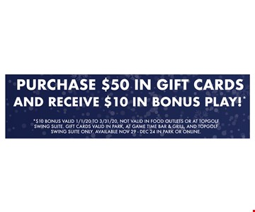 PURCHASE $50 IN GIFT CARDSAND RECEIVE $ 10 IN BONUS PLAY *$10 BONUS VALID 1/1/20 TO 3/31/20, NOT VALID IN FOOD OUTLETS OR AT TOPGOLF SWING SUITE. GIFT CARDS VALID IN PARK, AT GAME TIME BAR & GRILL, AND TOPGOLF SWING SUITE ONLY. AVAILABLE NOV 29 - DEC 24 IN PARK OR ONLINE. Expires 12/24/19