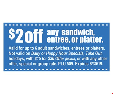 $2 off any sandwich, entree, or platter. Valid for up to 6 adults sandwiches, entrees or platters. Not valid on Daily or Happy Hour Specials, Take Out, holidays, with $15 for $30 offer, of with any other offer, special or group rate. PLU 509. Expires6/30/19
