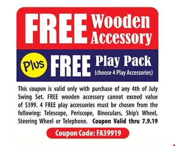 Free wooden accessory plus free play pack (choose 4Play accessories). This coupon is valid only with purchase of any 4th of July Swing Set. FREE wooden accessory cannot exceed value of $399. 4 FREE play accessories must be chosen from the following: Telescope, Periscope, Binoculars, Ship's Wheel, Steering Wheel or Telephone. Coupon Code: FA39919. Coupon Valid thru 7.9.19
