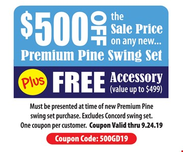 $500 off the sale price on any new premium pine swing set plus free accessory. Must be presented at time of new Premium Pine swing set purchase. Excludes Concord swing set. One coupon per customer. Coupon Valid thru9.24.19. Coupon Code: 500GD19