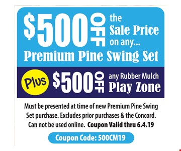 $500 off the sale price on any premium pine swing set. PLUS $500 off any rubber mulch play zone.Must be presented at time of new Premium Pine Swing Set purchase. Excludes prior purchases & the Concord. Can not be used online. Coupon Valid thru 6-4-19.
