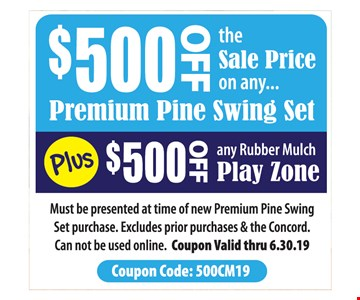 $500 off the sale price on any premium pine swing set PLUS $500 off any rubber mulch play zone. Must be presented at time of new Premium Pine Swing Set purchase. Excludes prior purchases & the Concord. Can not be used online. Coupon Valid thru 6/30/19.