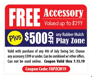 Free Accessory Valued Up To $399 Plus $500 Off any rubber mulch play zone. Valid with purchase of any 4th of July Swing Set. Choose any accessory $399 or under. Can be combined w/ other offers. Can not be used online. Coupon Valid thru07/15/19 Coupon Code: FAPZCM19
