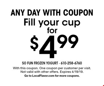 Any day with coupon for $4.99 Fill your cup. With this coupon. One coupon per customer per visit. Not valid with other offers. Expires 4/19/19. Go to LocalFlavor.com for more coupons.