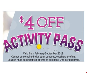 $4 Off Activity Pass. Valid from February-September 2019. Cannot be combined with other coupons, vouchers or offers. Coupon must be presented at time of purchase. One per customer.