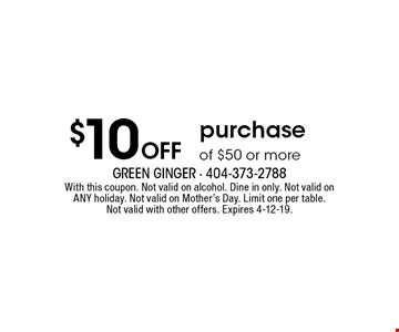 $10 Off purchase of $50 or more. With this coupon. Not valid on alcohol. Dine in only. Not valid on ANY holiday. Not valid on Mother's Day. Limit one per table. Not valid with other offers. Expires 4-12-19.
