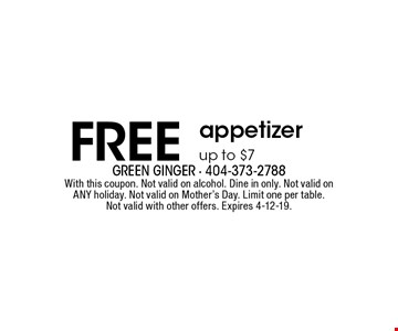 FREE appetizer. Up to $7. With this coupon. Not valid on alcohol. Dine in only. Not valid on ANY holiday. Not valid on Mother's Day. Limit one per table. Not valid with other offers. Expires 4-12-19.