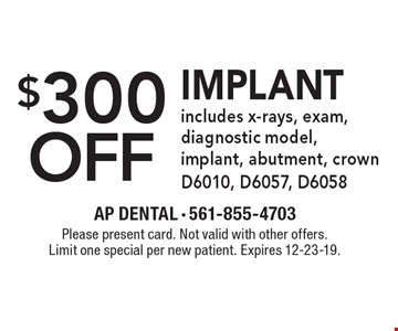 $300 off implant includes x-rays, exam, diagnostic model, implant, abutment, crown D6010, D6057, D6058. Please present card. Not valid with other offers. Limit one special per new patient. Expires 12-23-19.