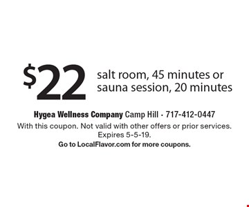 $22 salt room, 45 minutes or sauna session, 20 minutes. With this coupon. Not valid with other offers or prior services. Expires 5-5-19. Go to LocalFlavor.com for more coupons.