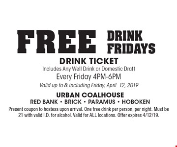 FREE DRINK FRIDAYS DRINK TICKET Includes Any Well Drink or Domestic Draft Every Friday 4PM-6PM. Valid up to & including Friday, April12, 2019. Present coupon to hostess upon arrival. One free drink per person, per night. Must be 21 with valid I.D. for alcohol. Valid for ALL locations. Offer expires 4/12/19.
