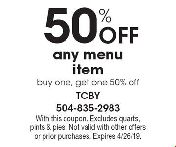 50% Off any menu item buy one, get one 50% off. With this coupon. Excludes quarts, pints & pies. Not valid with other offers or prior purchases. Expires 4/26/19.