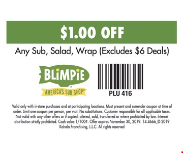 $1.00 Off Any Sub, Salad, Wrap (Excludes $6 Deals). Valid only with in-store purchases and at participating locations. Must present and surrender coupon at time of order. Limit one coupon per person, per visit. No substitutions. Customer responsible for all applicable taxes. Not valid with any other offers or if copied, altered, sold, transferred or where prohibited by law. Internet distribution strictly prohibited. Cash value 1/100¢. Offer expires 11/30/19, 2019. 14.4666_ 2019 Kahala Franchising, L.L.C. All rights reserved