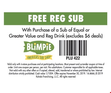 Free Reg Sub. With Purchase of a Sub of Equal or Greater Value and Reg Drink (excludes $6 deals). Valid only with in-store purchases and at participating locations. Must present and surrender coupon at time of order. Limit one coupon per person, per visit. No substitutions. Customer responsible for all applicable taxes. Not valid with any other offers or if copied, altered, sold, transferred or where prohibited by law. Internet distribution strictly prohibited. Cash value 1/100¢. Offer expires 11/30/19, 2019. 14.4666_ 2019 Kahala Franchising, L.L.C. All rights reserved