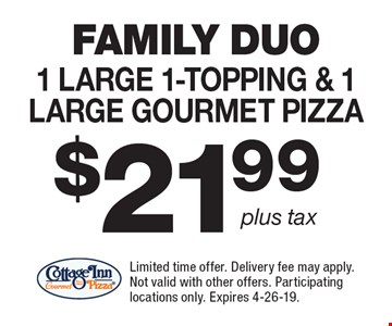 FAMILY DUO $21.99 1 Large 1-topping & 1 Large Gourmet Pizza. Limited time offer. Delivery fee may apply. Not valid with other offers. Participating locations only. Expires 4-26-19.