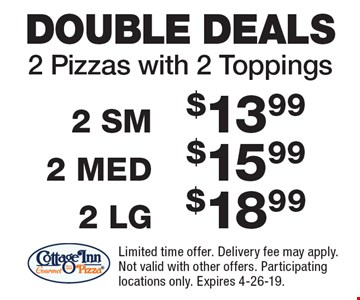 2 Pizzas with 2 Toppings: 2 SM for $13.99, 2 MED for $15.99, 2 LG for $18.99. Limited time offer. Delivery fee may apply. Not valid with other offers. Participating locations only. Expires 4-26-19.