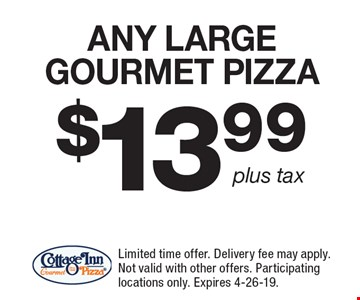 $13.99 ANY LARGE GOURMET PIZZA. Limited time offer. Delivery fee may apply. Not valid with other offers. Participating locations only. Expires 4-26-19.