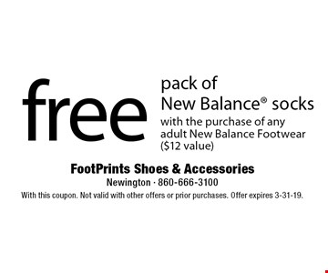 free pack of New Balance socks with the purchase of any adult New Balance Footwear ($12 value). With this coupon. Not valid with other offers or prior purchases. Offer expires 3-31-19.