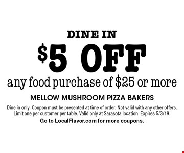Dine in. $5 off any food purchase of $25 or more. Dine in only. Coupon must be presented at time of order. Not valid with any other offers. Limit one per customer per table. Valid only at Sarasota location. Expires 5/3/19. Go to LocalFlavor.com for more coupons.