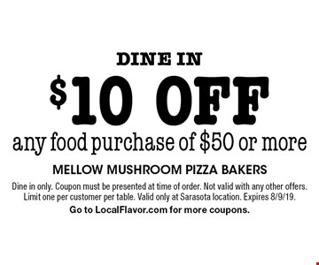 Dine in. $10 off any food purchase of $50 or more. Dine in only. Coupon must be presented at time of order. Not valid with any other offers. Limit one per customer per table. Valid only at Sarasota location. Expires 8/9/19. Go to LocalFlavor.com for more coupons.