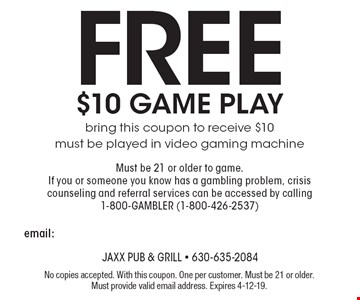 Free $10 GAME PLAY: bring this coupon to receive $10. Must be played in video gaming machine. Must be 21 or older to game. If you or someone you know has a gambling problem, crisis counseling and referral services can be accessed by calling 1-800-GAMBLER (1-800-426-2537). No copies accepted. With this coupon. One per customer. Must be 21 or older. Must provide valid email address. Expires 4-12-19.