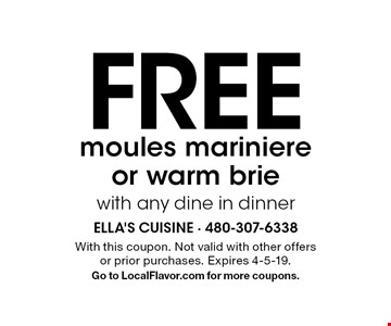 FREE moules mariniere or warm brie with any dine in dinner. With this coupon. Not valid with other offers or prior purchases. Expires 4-5-19. Go to LocalFlavor.com for more coupons.