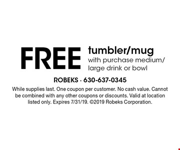 FREE tumbler/mugwith purchase medium/large drink or bowl. While supplies last. One coupon per customer. No cash value. Cannot be combined with any other coupons or discounts. Valid at location listed only. Expires 7/31/19. 2019 Robeks Corporation.