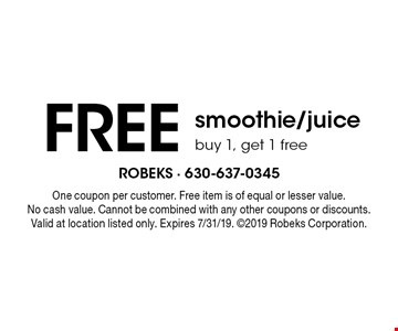 FREE smoothie/juicebuy 1, get 1 free . One coupon per customer. Free item is of equal or lesser value. No cash value. Cannot be combined with any other coupons or discounts. Valid at location listed only. Expires 7/31/19. 2019 Robeks Corporation.
