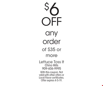 $6 OFF any order of $35 or more. With this coupon. Not valid with other offers or Local Flavor certificates. Offer expires 4-5-19.