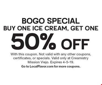 BOGO Special: Buy One Ice Cream, Get One 50% OFF. With this coupon. Not valid with any other coupons, certificates, or specials. Valid only at Creamistry Mission Viejo. Expires 4-5-19. Go to LocalFlavor.com for more coupons.
