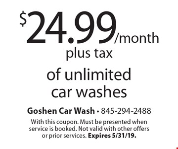 $24.99/month plus tax of unlimited car washes. With this coupon. Must be presented when service is booked. Not valid with other offers or prior services. Expires 5/31/19.