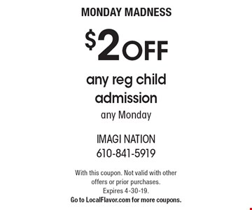 MONDAY MADNESS: $2 OFF any reg child admission any Monday. With this coupon. Not valid with other offers or prior purchases. Expires 4-30-19. Go to LocalFlavor.com for more coupons.