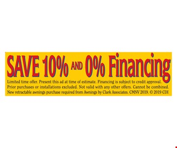 Save 10% and 0% financing. Limited time offer. Present this ad at time of estimate. Financing is subject to credit approval. Prior purchases or installations excluded. Not valid with any other offers. Cannot be combined. New retractable awnings purchase required from Awnings by Clark Associates. CMNV 2019.  2019 CDI