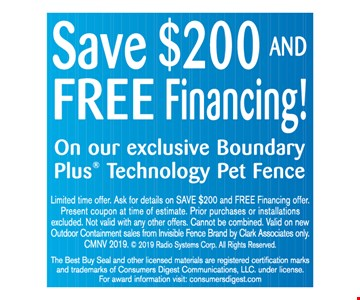 Save $200 and free financing on our exclusive Boundary Plus technology pet fence. Limited time offer. Ask for details on SAVE $200 and FREE Financing offer. Present coupon at time of estimate. Prior purchases or installations excluded. Not valid with any other offers. Cannot be combined. Valid on new Outdoor Containment sales from Invisible Fence Brand by Clark Associates only. CMNV 2019.  2019 Radio Systems Corp. All Rights Reserved. The Best Buy Seal and other licensed materials are registered certification marks and trademarks of Consumers Digest Communications, LLC. under license.For award information visit: consumersdigest.com