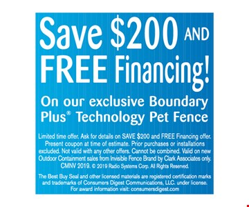 Save $200 and free financing! On our exclusive Boundary Plus Technology Pet Fence Limited time offer. Ask for details on SAVE $200 and FREE Financing offer. Present coupon at time of estimate. Prior purchases or installations excluded. Not valid with any other offers. Cannot be combined. Valid on new Outdoor Containment sales from Invisible Fence Brand by Clark Associates only. CMNV 2019.  2019 Radio Systems Corp. All Rights Reserved.The Best Buy Seal and other licensed materials are registered certification marks and trademarks of Consumers Digest Communications, LLC. under license. For award information visit: consumersdigest.com. Expires 12/6/19