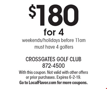 $180 for 4 weekends/holidays before 11am. must have 4 golfers. With this coupon. Not valid with other offers or prior purchases. Expires 6-2-19. Go to LocalFlavor.com for more coupons.