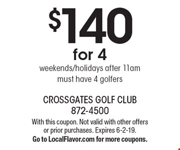 $140 for 4 weekends/holidays after 11am. must have 4 golfers. With this coupon. Not valid with other offers or prior purchases. Expires 6-2-19. Go to LocalFlavor.com for more coupons.