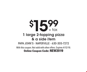 $15.99 + tax 1 large 2-topping pizza & a side item. With this coupon. Not valid with other offers. Expires 4/12/19. Online Coupon Code: New2019