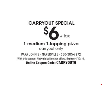 Carryout Special. $6+ tax 1 medium 1-topping pizza carryout only. With this coupon. Not valid with other offers. Expires 4/12/19. Online Coupon Code: Carryout6
