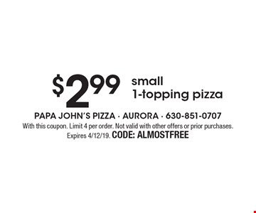 $2.99 small 1-topping pizza. With this coupon. Limit 4 per order. Not valid with other offers or prior purchases. Expires 4/12/19. CODE: ALMOSTFREE
