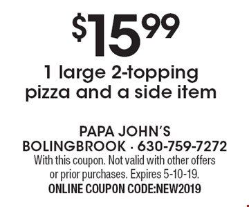 $15.991 large 2-topping pizza and a side item. With this coupon. Not valid with other offers or prior purchases. Expires 5-10-19.ONLINE COUPON CODE:NEW2019