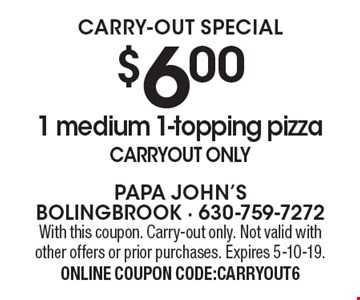 CARRY-OUT SPECIAL. $6.00 1 medium 1-topping pizza. Carryout only. With this coupon. Carry-out only. Not valid with other offers or prior purchases. Expires 5-10-19. ONLINE COUPON CODE:CARRYOUT6