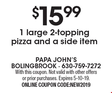 $15.99 1 large 2-topping pizza and a side item. With this coupon. Not valid with other offers or prior purchases. Expires 5-10-19. ONLINE COUPON CODE:NEW2019